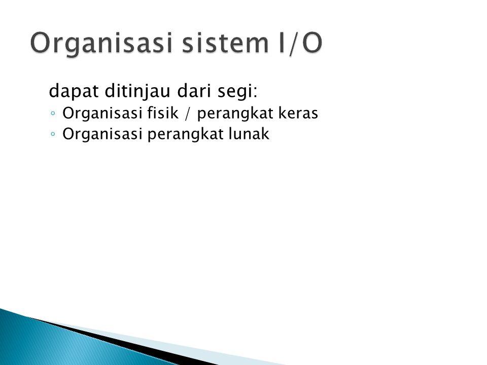 Organisasi sistem I/O dapat ditinjau dari segi: