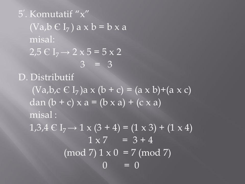 5'. Komutatif x (Va,b Є I7 ) a x b = b x a misal: 2,5 Є I7 → 2 x 5 = 5 x 2 3 = 3 D.