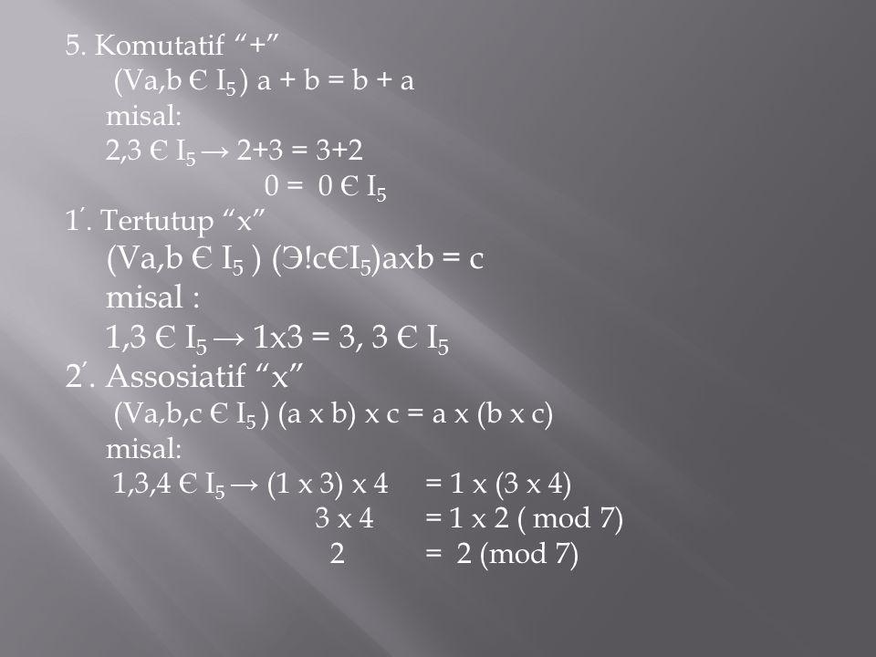misal : 1,3 Є I5 → 1x3 = 3, 3 Є I5 2'. Assosiatif x 5. Komutatif +