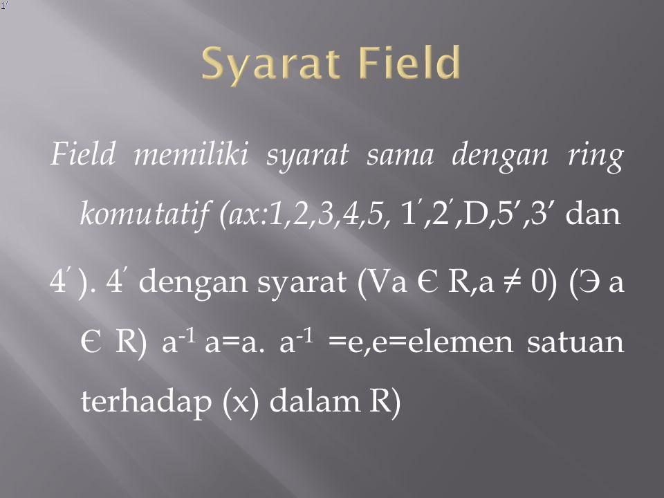 Syarat Field Field memiliki syarat sama dengan ring komutatif (ax:1,2,3,4,5, 1',2',D,5',3' dan.