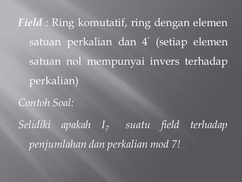 Field : Ring komutatif, ring dengan elemen satuan perkalian dan 4' (setiap elemen satuan nol mempunyai invers terhadap perkalian) Contoh Soal: Selidiki apakah I7 suatu field terhadap penjumlahan dan perkalian mod 7!