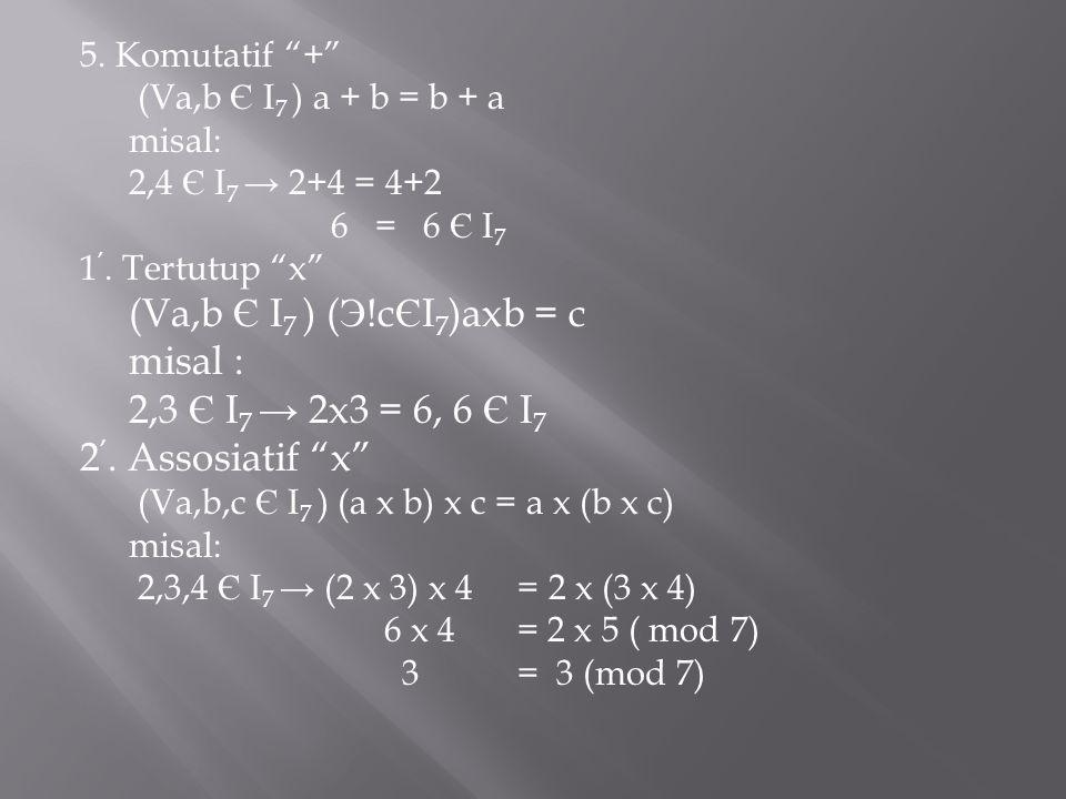 misal : 2,3 Є I7 → 2x3 = 6, 6 Є I7 2'. Assosiatif x 5. Komutatif +