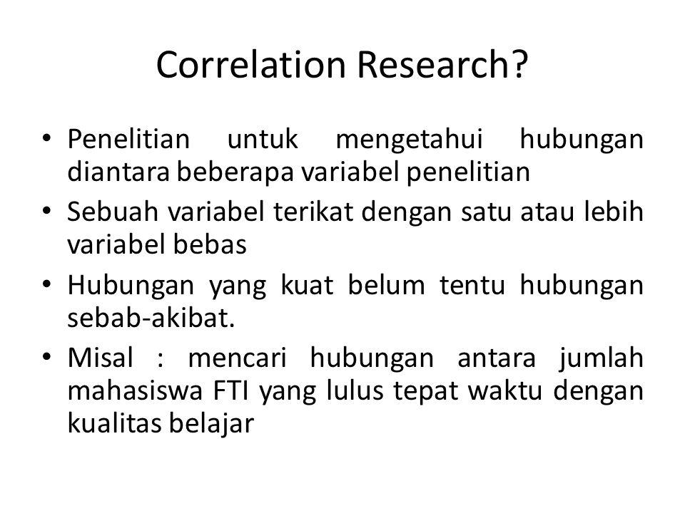 Correlation Research Penelitian untuk mengetahui hubungan diantara beberapa variabel penelitian.