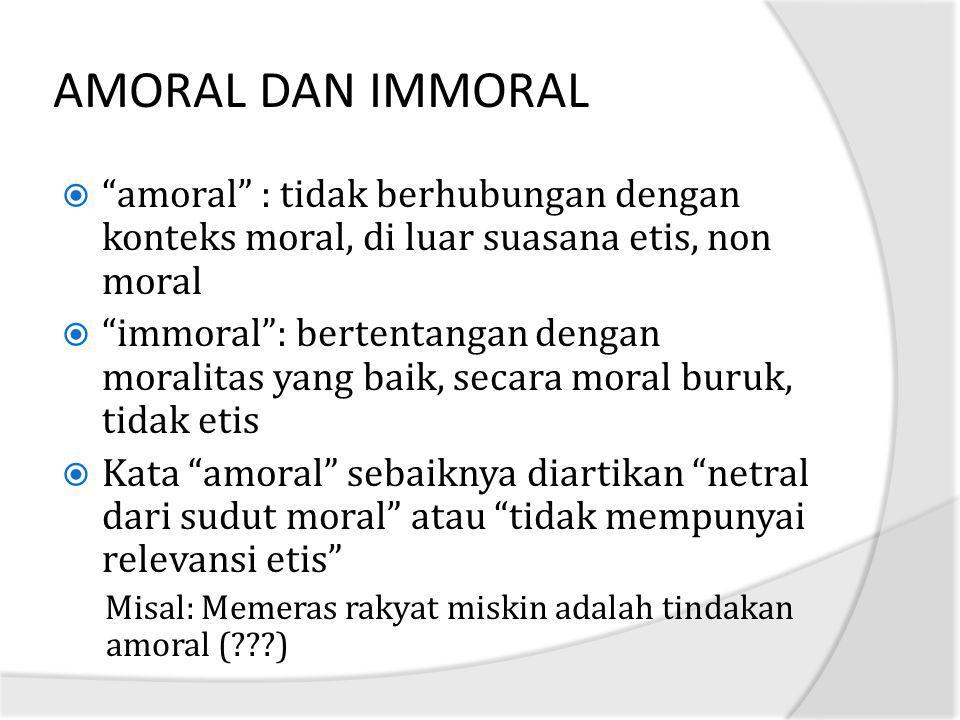 AMORAL DAN IMMORAL amoral : tidak berhubungan dengan konteks moral, di luar suasana etis, non moral.