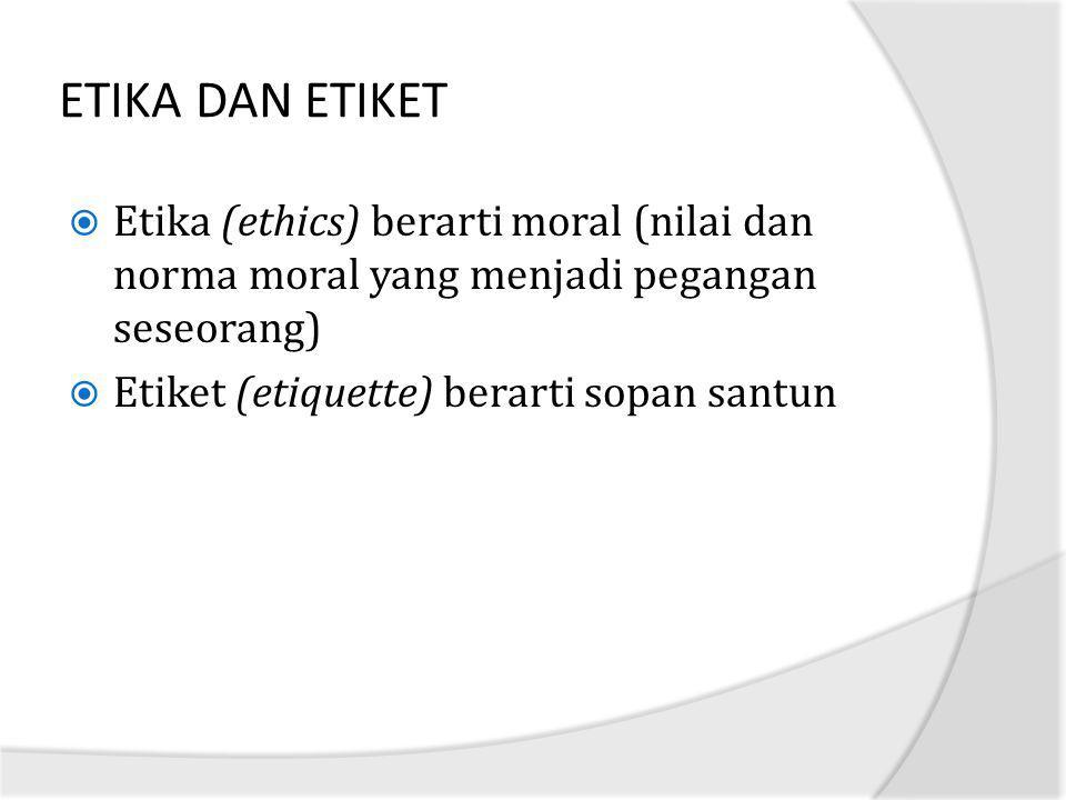 ETIKA DAN ETIKET Etika (ethics) berarti moral (nilai dan norma moral yang menjadi pegangan seseorang)