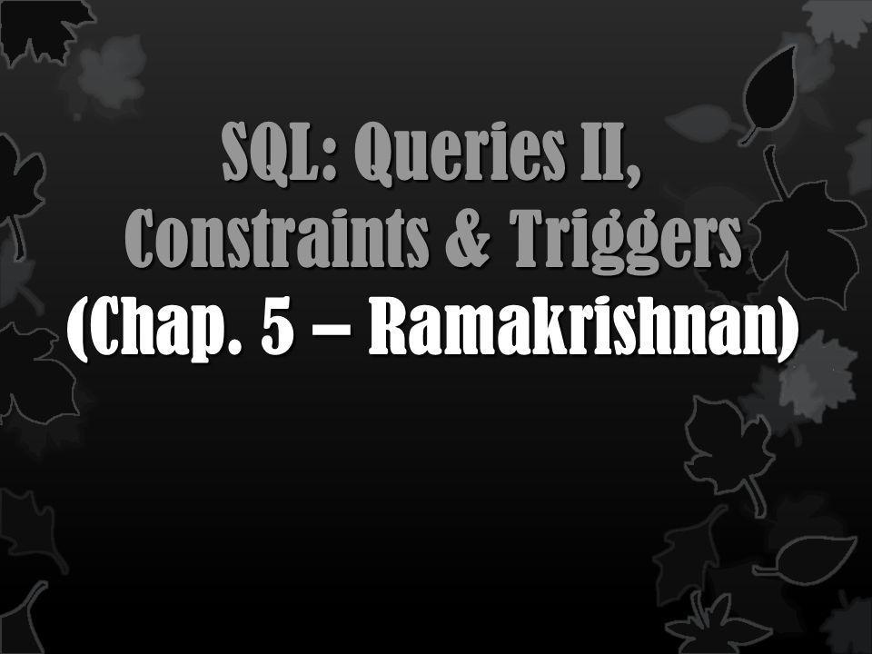 SQL: Queries II, Constraints & Triggers (Chap. 5 – Ramakrishnan)