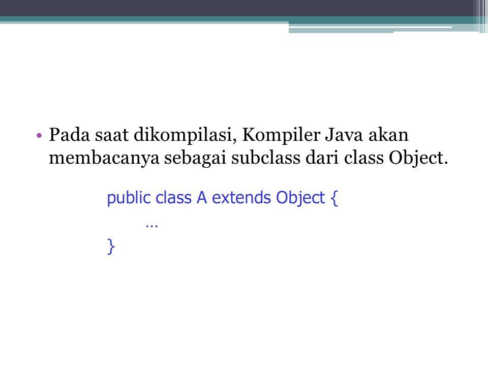 Pada saat dikompilasi, Kompiler Java akan membacanya sebagai subclass dari class Object.