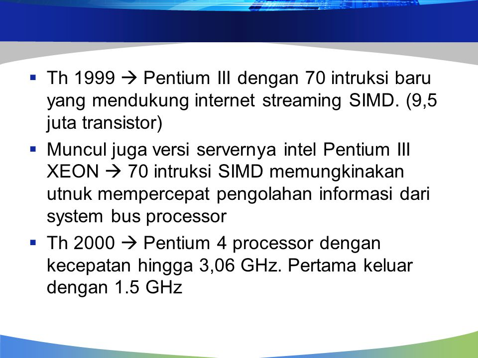 Th 1999  Pentium III dengan 70 intruksi baru yang mendukung internet streaming SIMD. (9,5 juta transistor)