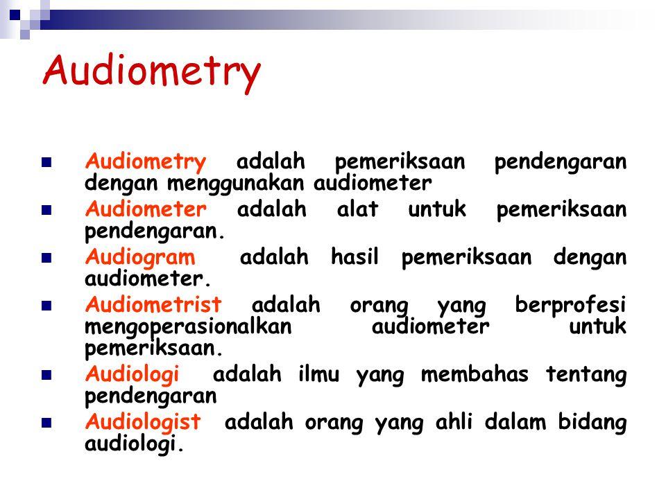 Audiometry Audiometry adalah pemeriksaan pendengaran dengan menggunakan audiometer. Audiometer adalah alat untuk pemeriksaan pendengaran.