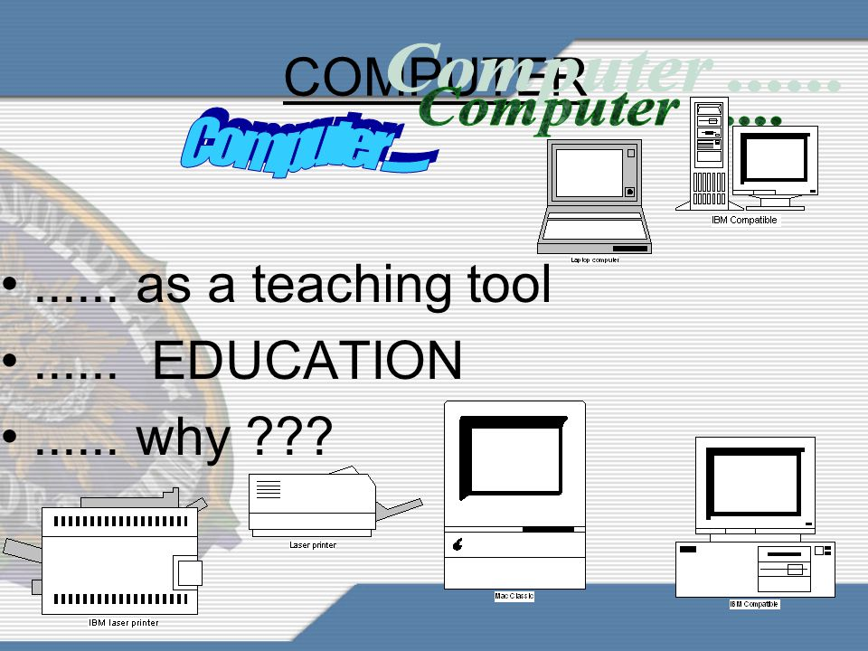 COMPUTER ...... as a teaching tool ...... EDUCATION ...... why
