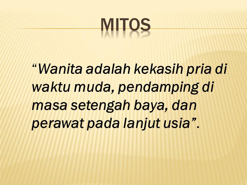 MITOS Wanita adalah kekasih pria di waktu muda, pendamping di masa setengah baya, dan perawat pada lanjut usia .