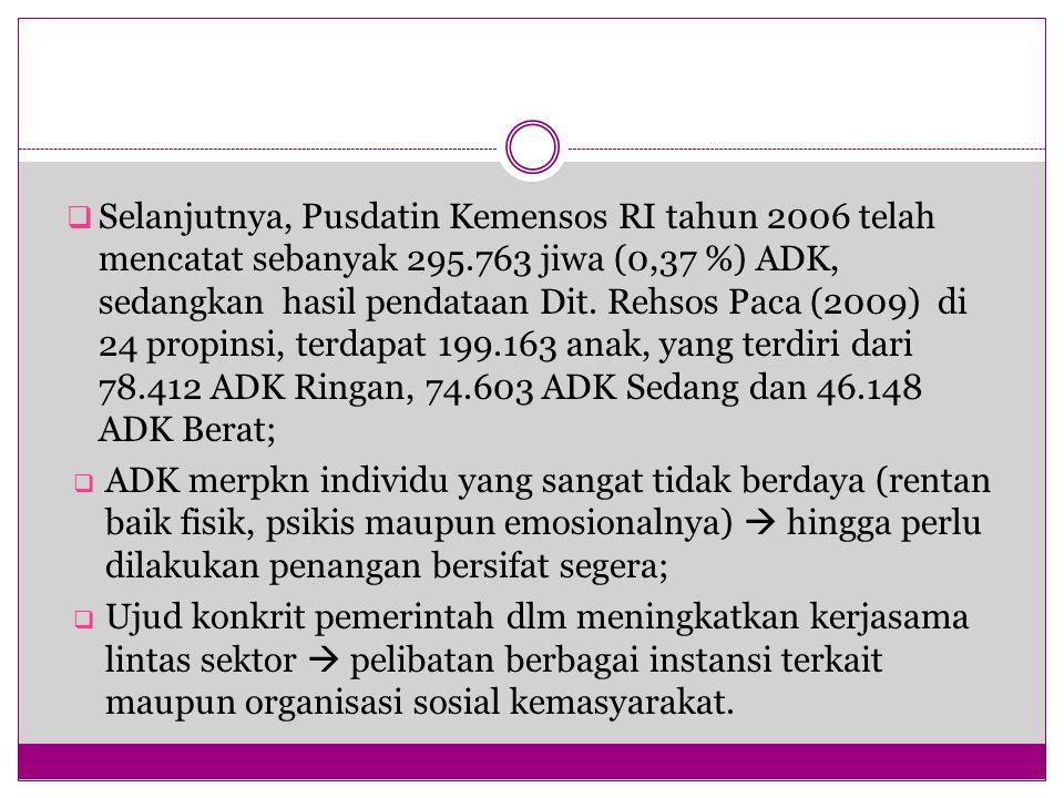 Selanjutnya, Pusdatin Kemensos RI tahun 2006 telah mencatat sebanyak 295.763 jiwa (0,37 %) ADK, sedangkan hasil pendataan Dit. Rehsos Paca (2009) di 24 propinsi, terdapat 199.163 anak, yang terdiri dari 78.412 ADK Ringan, 74.603 ADK Sedang dan 46.148 ADK Berat;