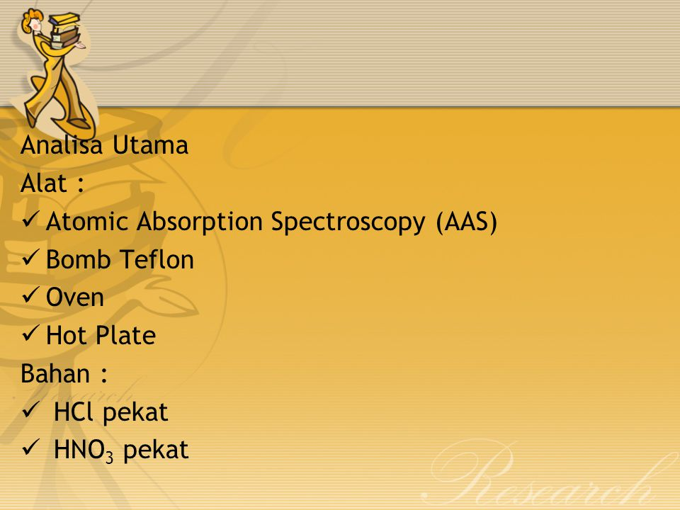 Analisa Utama Alat : Atomic Absorption Spectroscopy (AAS) Bomb Teflon. Oven. Hot Plate. Bahan :