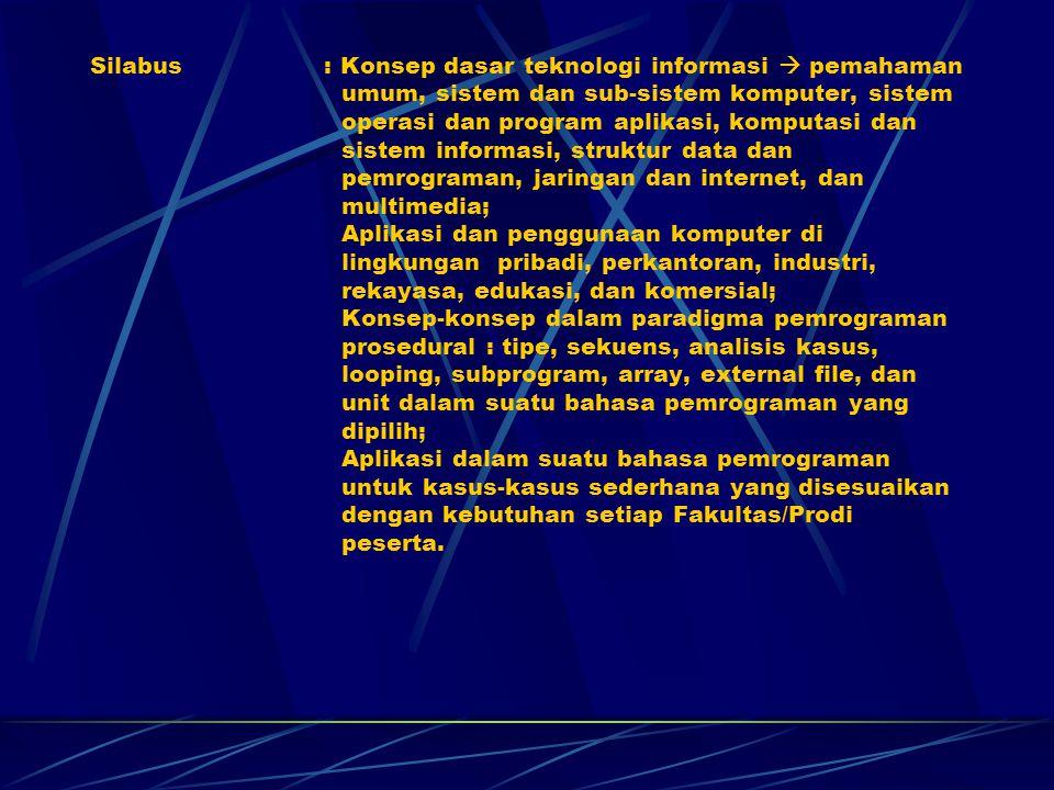 Silabus : Konsep dasar teknologi informasi  pemahaman umum, sistem dan sub-sistem komputer, sistem operasi dan program aplikasi, komputasi dan sistem informasi, struktur data dan pemrograman, jaringan dan internet, dan multimedia; Aplikasi dan penggunaan komputer di lingkungan pribadi, perkantoran, industri, rekayasa, edukasi, dan komersial; Konsep-konsep dalam paradigma pemrograman prosedural : tipe, sekuens, analisis kasus, looping, subprogram, array, external file, dan unit dalam suatu bahasa pemrograman yang dipilih; Aplikasi dalam suatu bahasa pemrograman untuk kasus-kasus sederhana yang disesuaikan dengan kebutuhan setiap Fakultas/Prodi peserta.