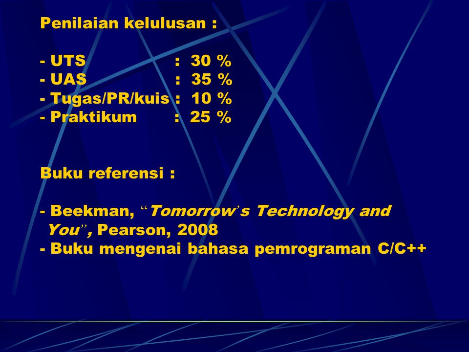 Penilaian kelulusan : - UTS : 30 % - UAS : 35 % - Tugas/PR/kuis : 10 % - Praktikum : 25 % Buku referensi : - Beekman, Tomorrow's Technology and You , Pearson, 2008 - Buku mengenai bahasa pemrograman C/C++