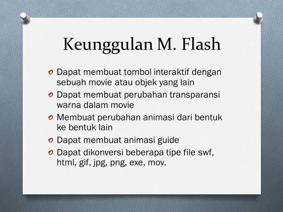 Keunggulan M. Flash Dapat membuat tombol interaktif dengan sebuah movie atau objek yang lain. Dapat membuat perubahan transparansi warna dalam movie.