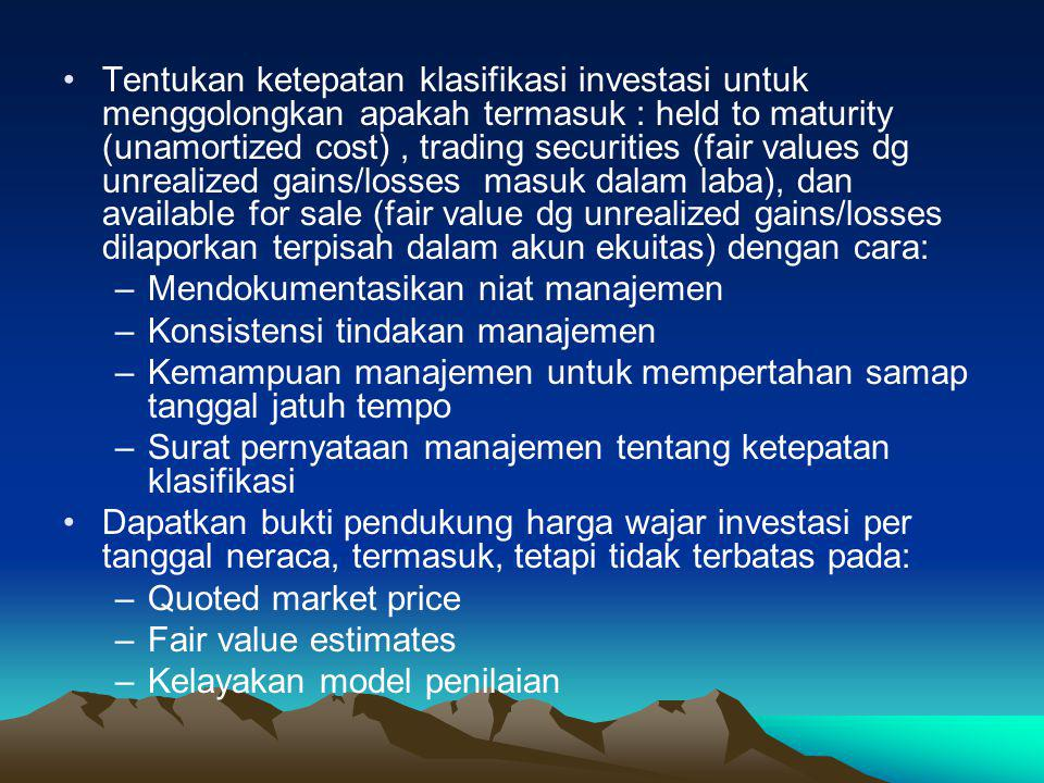 Tentukan ketepatan klasifikasi investasi untuk menggolongkan apakah termasuk : held to maturity (unamortized cost) , trading securities (fair values dg unrealized gains/losses masuk dalam laba), dan available for sale (fair value dg unrealized gains/losses dilaporkan terpisah dalam akun ekuitas) dengan cara: