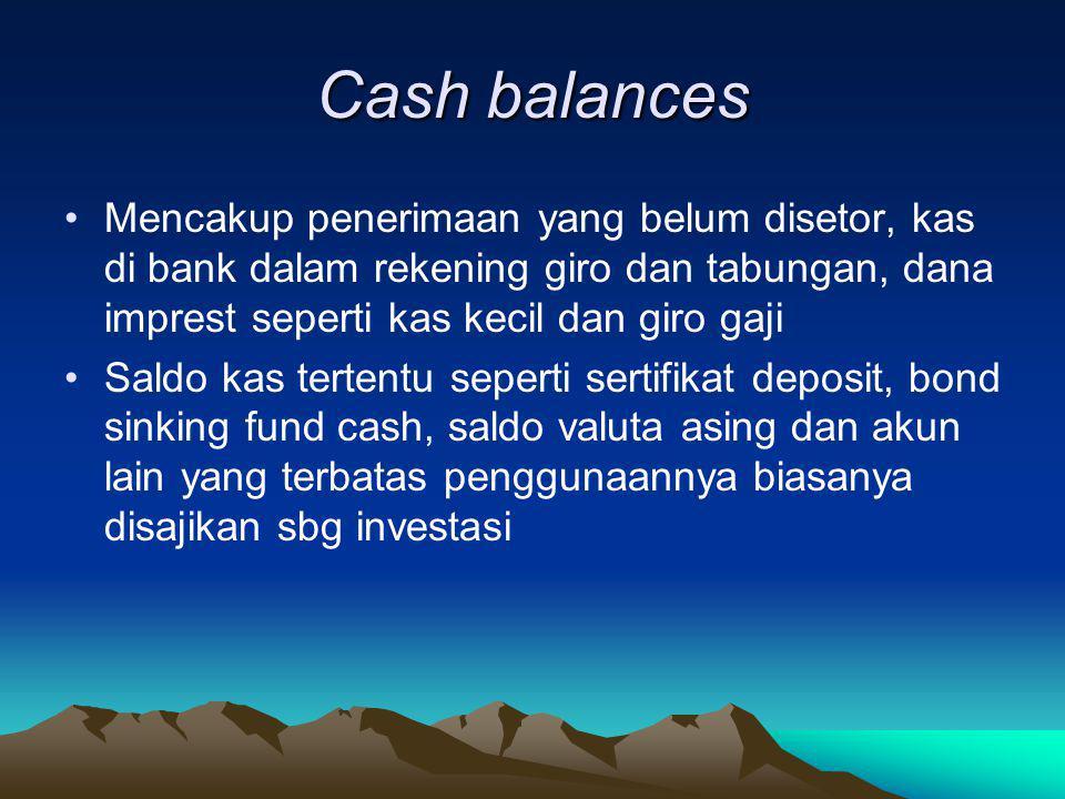 Cash balances Mencakup penerimaan yang belum disetor, kas di bank dalam rekening giro dan tabungan, dana imprest seperti kas kecil dan giro gaji.