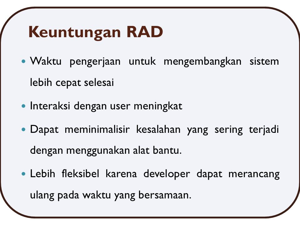 Keuntungan RAD Waktu pengerjaan untuk mengembangkan sistem lebih cepat selesai. Interaksi dengan user meningkat.