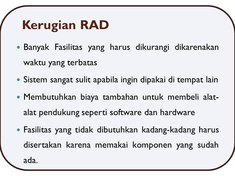 Kerugian RAD Banyak Fasilitas yang harus dikurangi dikarenakan waktu yang terbatas. Sistem sangat sulit apabila ingin dipakai di tempat lain.
