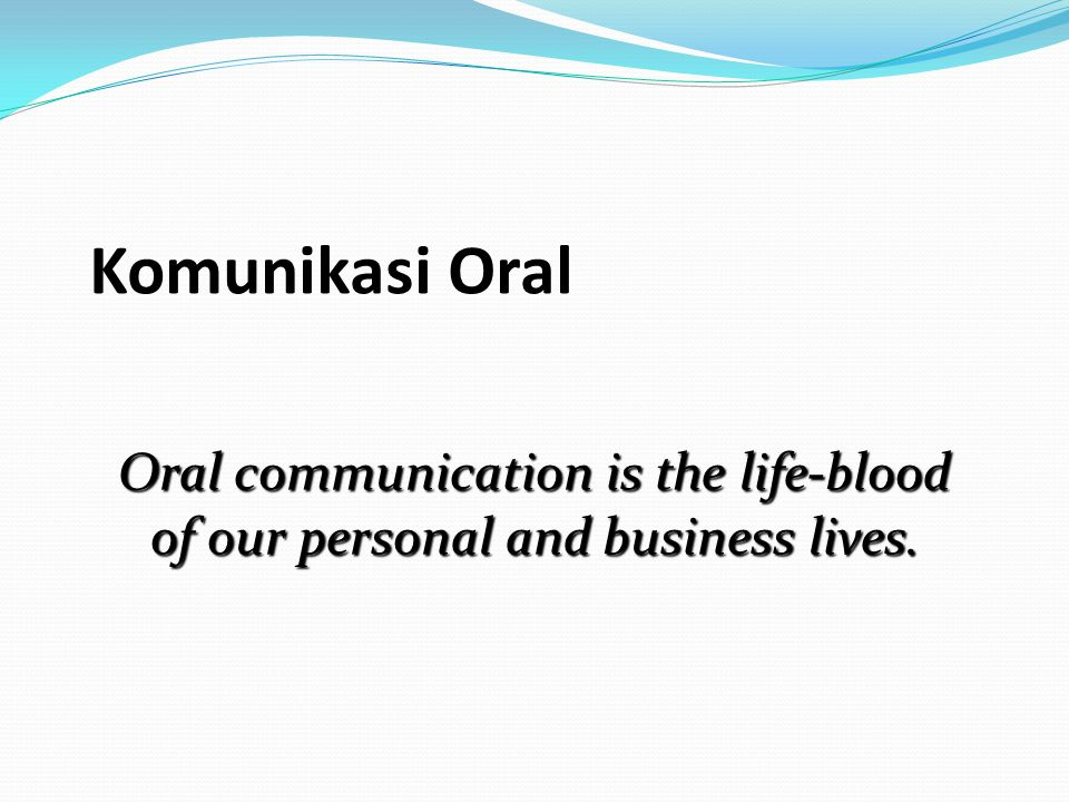 Komunikasi Oral Oral communication is the life-blood of our personal and business lives.
