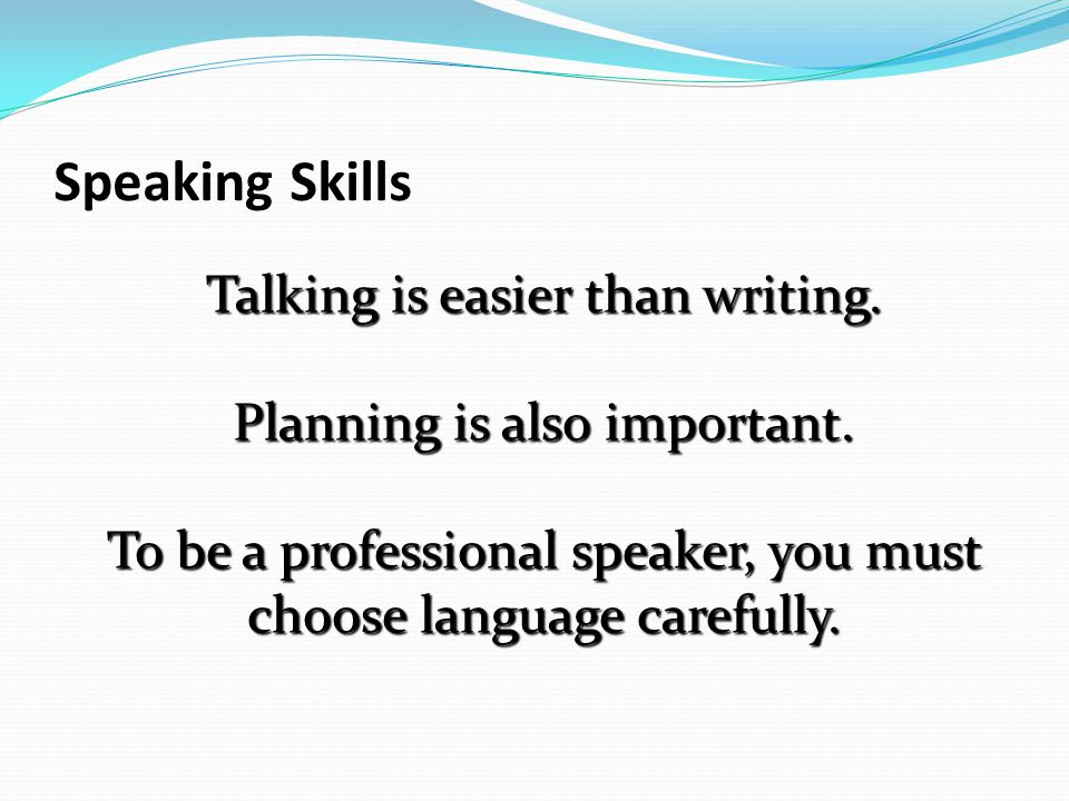 Speaking Skills Talking is easier than writing. Planning is also important.
