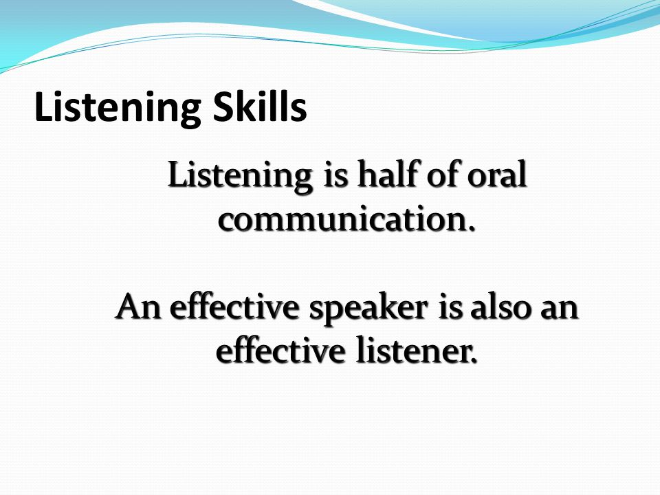 Listening Skills Listening is half of oral communication.