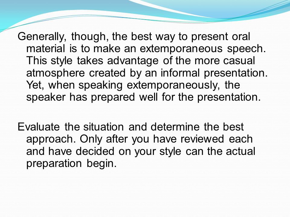 Generally, though, the best way to present oral material is to make an extemporaneous speech. This style takes advantage of the more casual atmosphere created by an informal presentation. Yet, when speaking extemporaneously, the speaker has prepared well for the presentation.