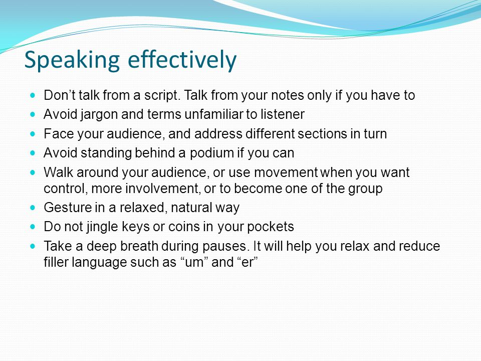 Speaking effectively Don't talk from a script. Talk from your notes only if you have to. Avoid jargon and terms unfamiliar to listener.