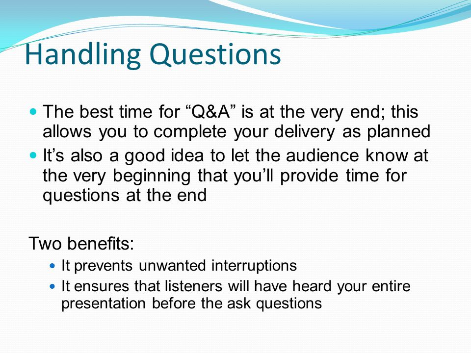 Handling Questions The best time for Q&A is at the very end; this allows you to complete your delivery as planned.