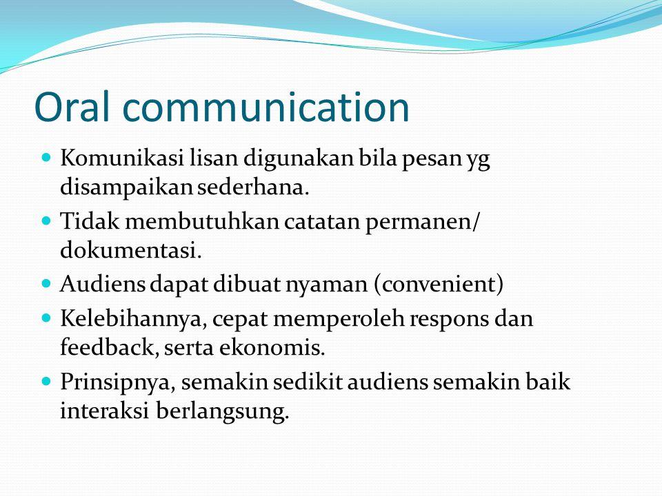 Oral communication Komunikasi lisan digunakan bila pesan yg disampaikan sederhana. Tidak membutuhkan catatan permanen/ dokumentasi.