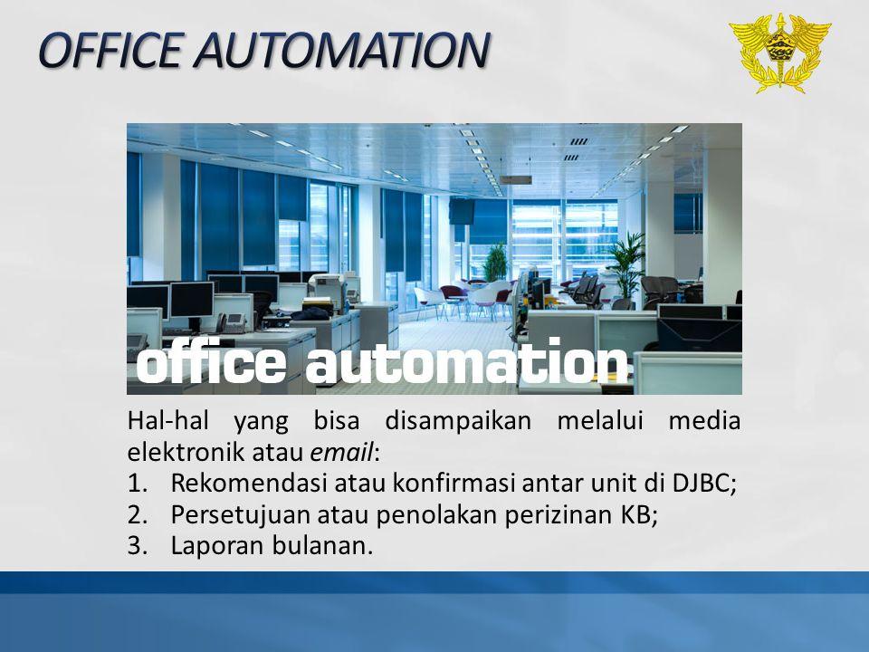 OFFICE AUTOMATION Hal-hal yang bisa disampaikan melalui media elektronik atau email: Rekomendasi atau konfirmasi antar unit di DJBC;