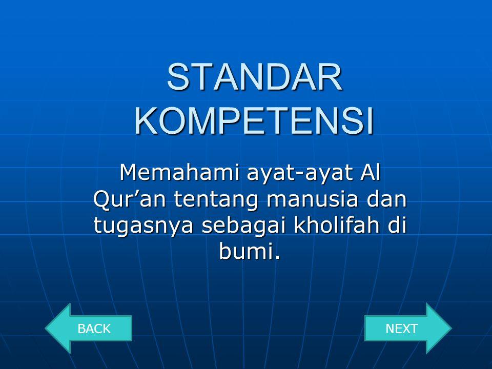 STANDAR KOMPETENSI Memahami ayat-ayat Al Qur'an tentang manusia dan tugasnya sebagai kholifah di bumi.