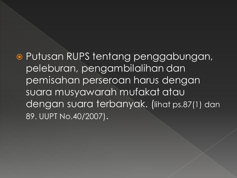 Putusan RUPS tentang penggabungan, peleburan, pengambilalihan dan pemisahan perseroan harus dengan suara musyawarah mufakat atau dengan suara terbanyak.