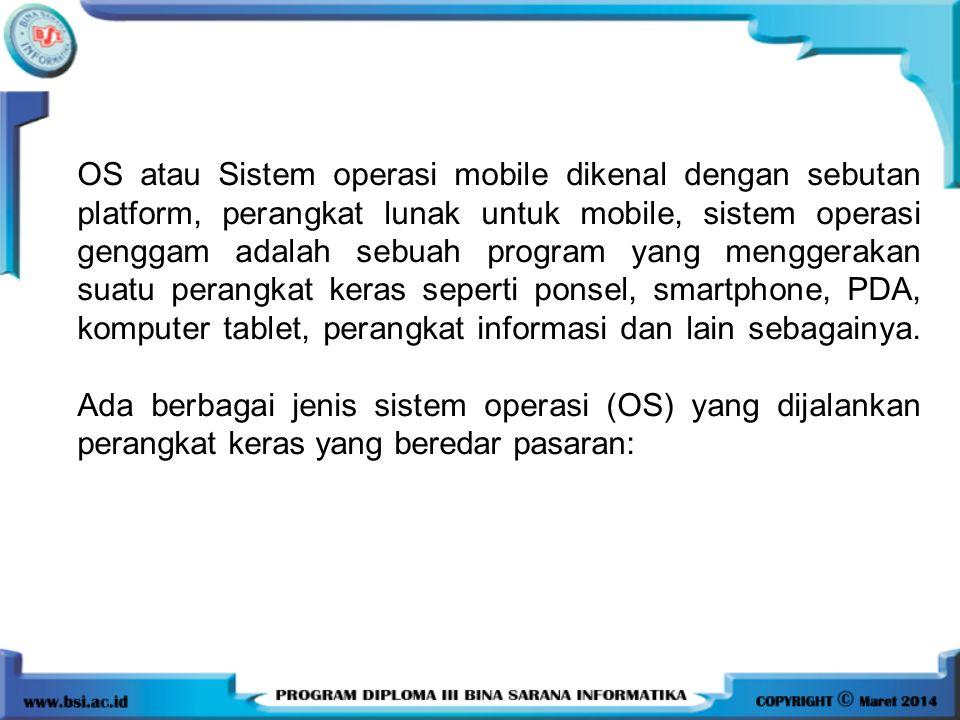 OS atau Sistem operasi mobile dikenal dengan sebutan platform, perangkat lunak untuk mobile, sistem operasi genggam adalah sebuah program yang menggerakan suatu perangkat keras seperti ponsel, smartphone, PDA, komputer tablet, perangkat informasi dan lain sebagainya.