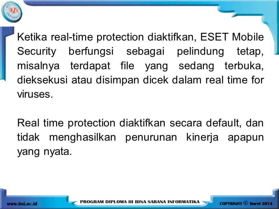 Ketika real-time protection diaktifkan, ESET Mobile Security berfungsi sebagai pelindung tetap, misalnya terdapat file yang sedang terbuka, dieksekusi atau disimpan dicek dalam real time for viruses.