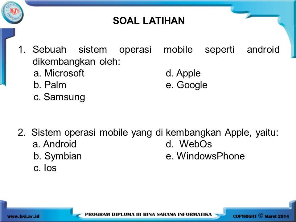 SOAL LATIHAN 1. Sebuah sistem operasi mobile seperti android dikembangkan oleh: a. Microsoft d. Apple.