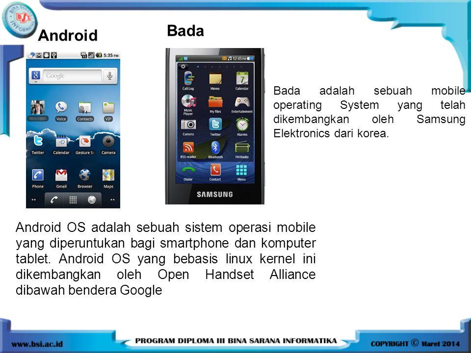Android Bada. Bada adalah sebuah mobile operating System yang telah dikembangkan oleh Samsung Elektronics dari korea.