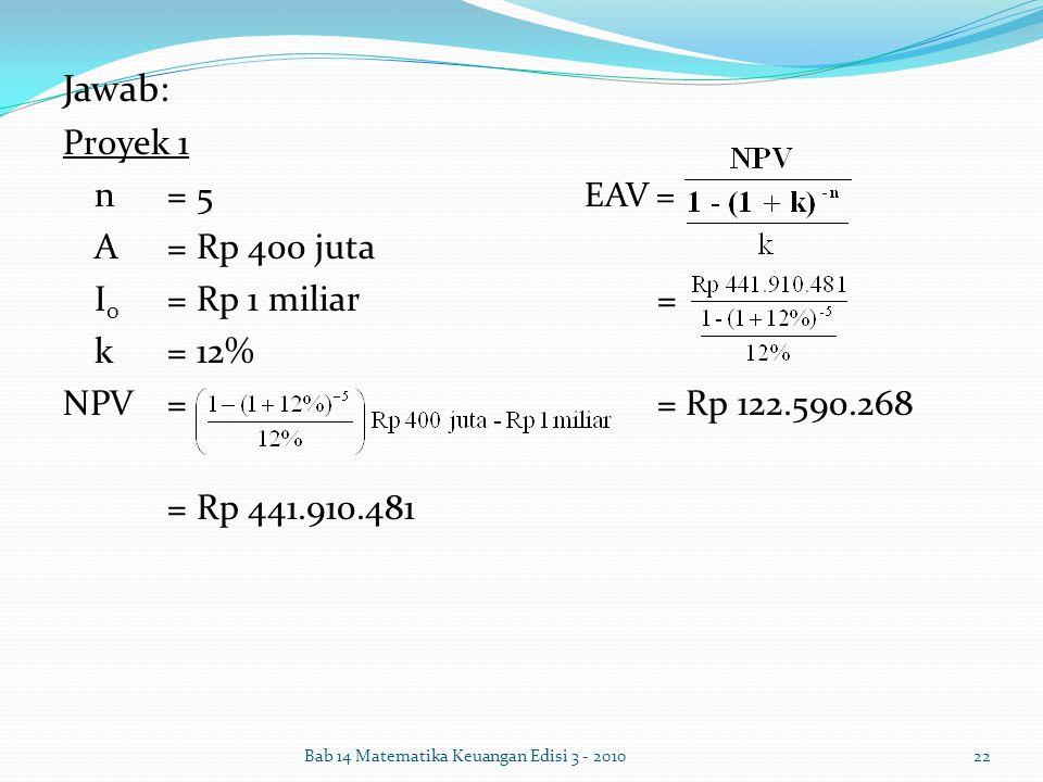 Jawab: Proyek 1 n = 5 EAV = A = Rp 400 juta I0 = Rp 1 miliar = k = 12%