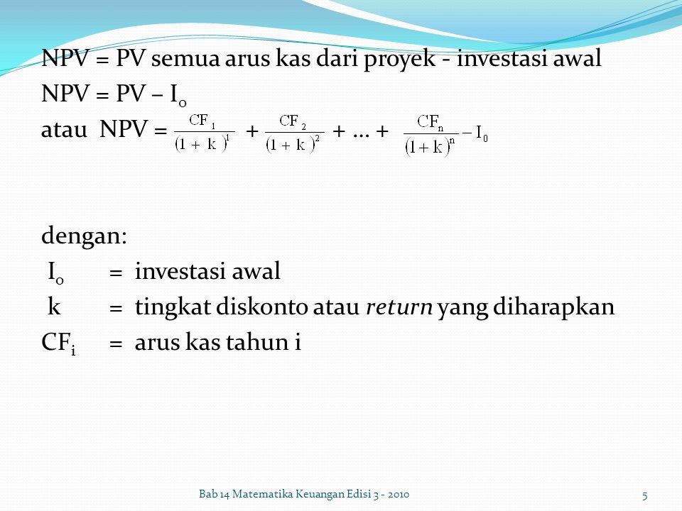 NPV = PV semua arus kas dari proyek - investasi awal NPV = PV – I0 atau NPV = + + … + dengan: Io = investasi awal k = tingkat diskonto atau return yang diharapkan CFi = arus kas tahun i