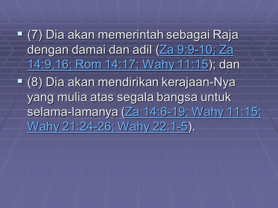 (7) Dia akan memerintah sebagai Raja dengan damai dan adil (Za 9:9-10; Za 14:9,16; Rom 14:17; Wahy 11:15); dan