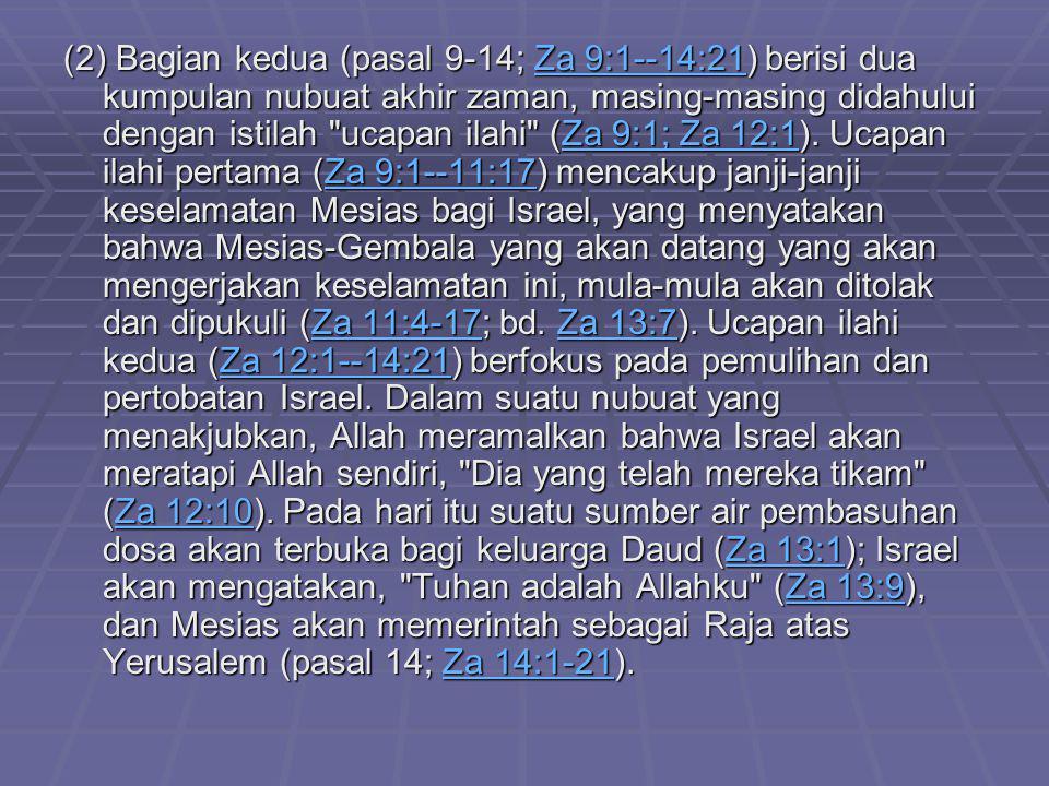 (2) Bagian kedua (pasal 9-14; Za 9:1--14:21) berisi dua kumpulan nubuat akhir zaman, masing-masing didahului dengan istilah ucapan ilahi (Za 9:1; Za 12:1).