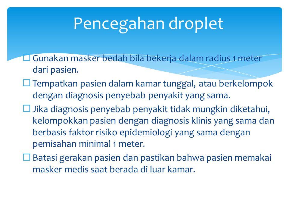 Pencegahan droplet Gunakan masker bedah bila bekerja dalam radius 1 meter dari pasien.