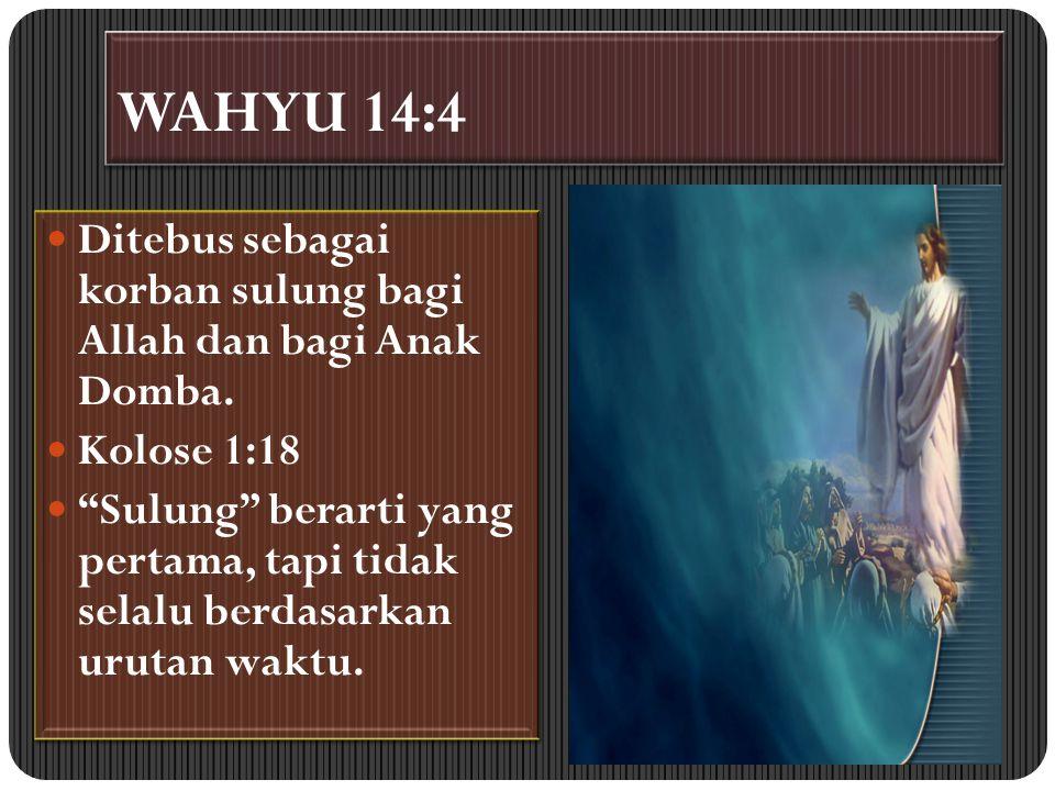 WAHYU 14:4 Ditebus sebagai korban sulung bagi Allah dan bagi Anak Domba. Kolose 1:18.
