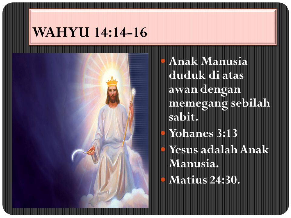 WAHYU 14:14-16 Anak Manusia duduk di atas awan dengan memegang sebilah sabit. Yohanes 3:13. Yesus adalah Anak Manusia.