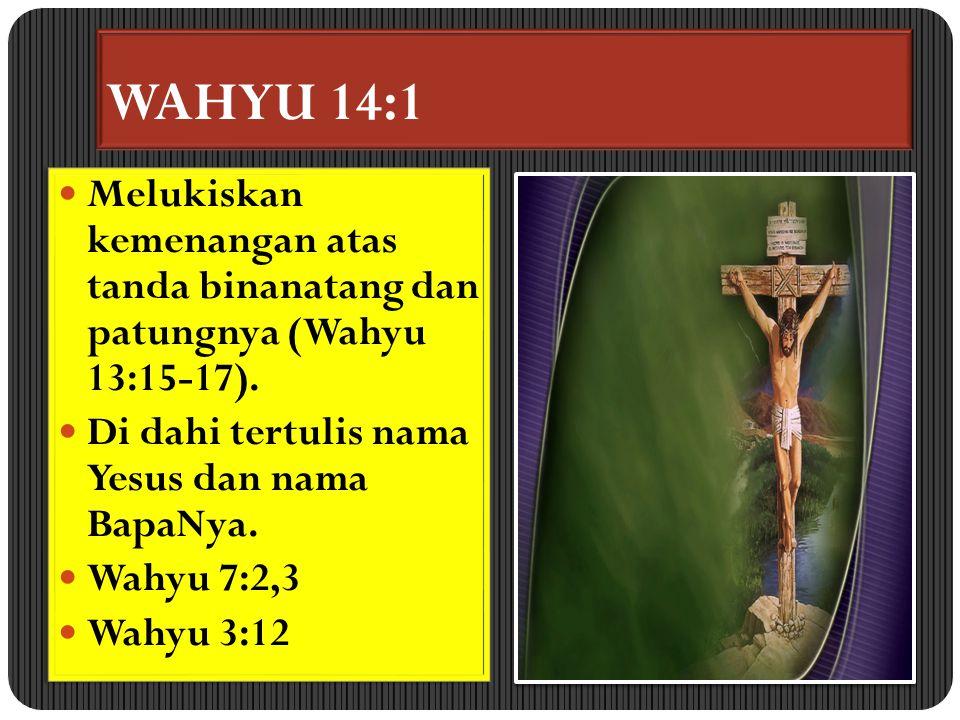 WAHYU 14:1 Melukiskan kemenangan atas tanda binanatang dan patungnya (Wahyu 13:15-17). Di dahi tertulis nama Yesus dan nama BapaNya.