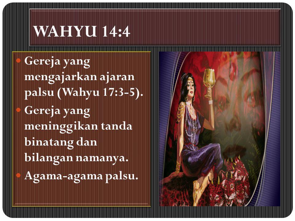 WAHYU 14:4 Gereja yang mengajarkan ajaran palsu (Wahyu 17:3-5).