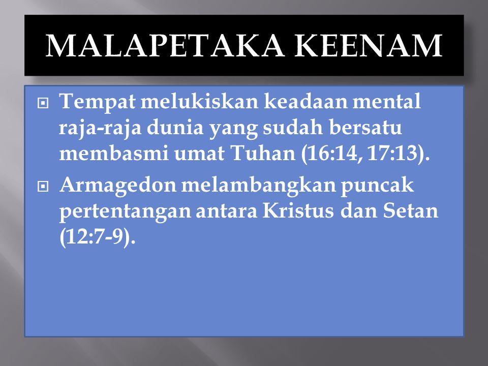 MALAPETAKA KEENAM Tempat melukiskan keadaan mental raja-raja dunia yang sudah bersatu membasmi umat Tuhan (16:14, 17:13).