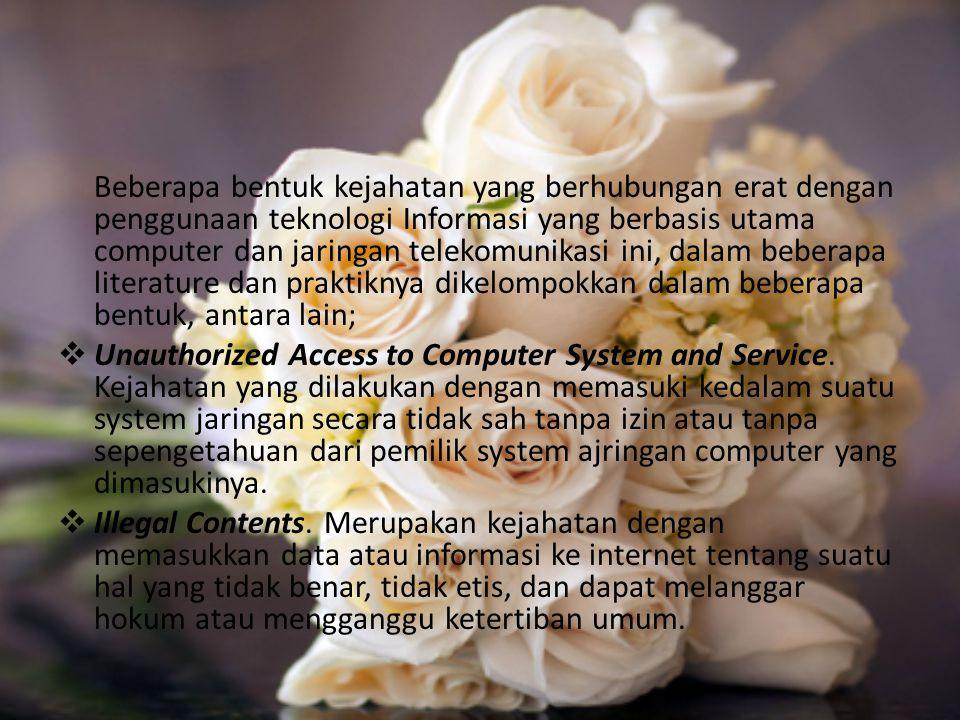 Beberapa bentuk kejahatan yang berhubungan erat dengan penggunaan teknologi Informasi yang berbasis utama computer dan jaringan telekomunikasi ini, dalam beberapa literature dan praktiknya dikelompokkan dalam beberapa bentuk, antara lain;
