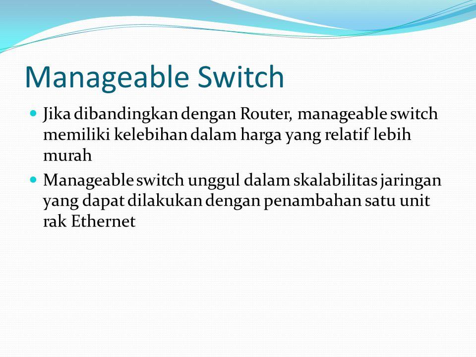Manageable Switch Jika dibandingkan dengan Router, manageable switch memiliki kelebihan dalam harga yang relatif lebih murah.